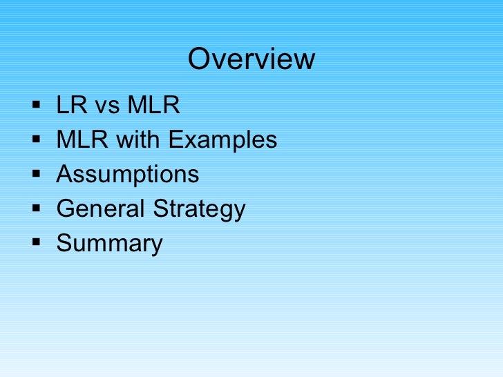 Overview <ul><li>LR vs MLR </li></ul><ul><li>MLR with Examples </li></ul><ul><li>Assumptions </li></ul><ul><li>General Str...