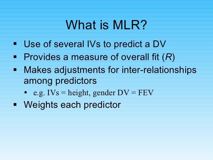What is MLR? <ul><li>Use of several IVs to predict a DV </li></ul><ul><li>Provides a measure of overall fit ( R ) </li></u...