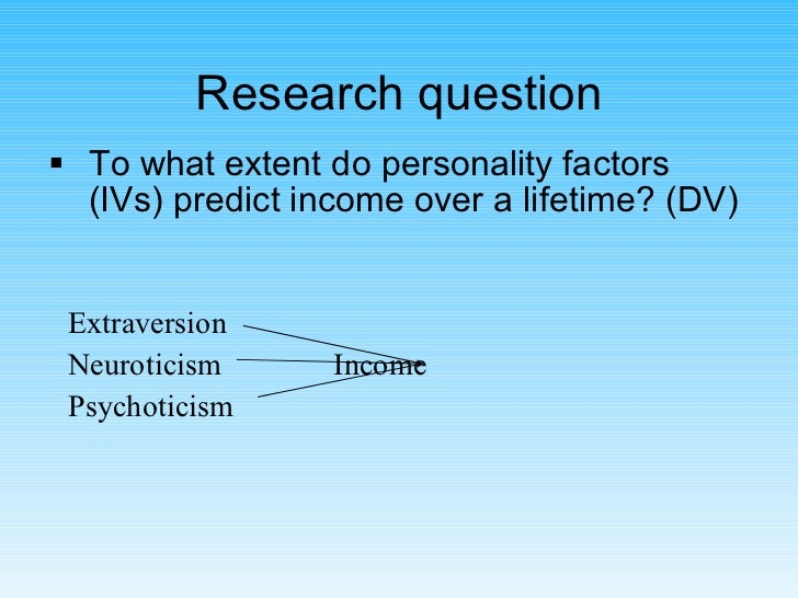 Research question <ul><li>To what extent do personality factors (IVs) predict income over a lifetime? (DV) </li></ul>Extra...