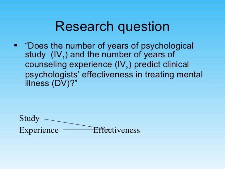 """Research question <ul><li>"""" Does the number of years of psychological study  (IV 1 ) and the number of years of counseling..."""