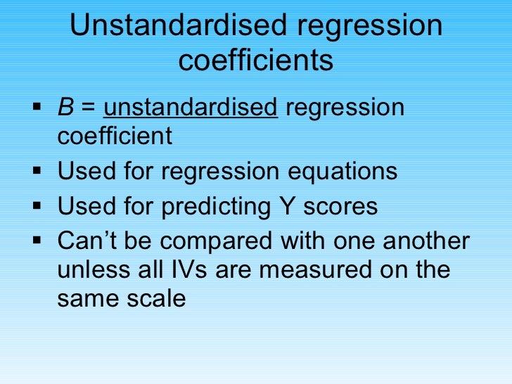 Unstandardised regression coefficients <ul><li>B  =  unstandardised  regression coefficient </li></ul><ul><li>Used for reg...