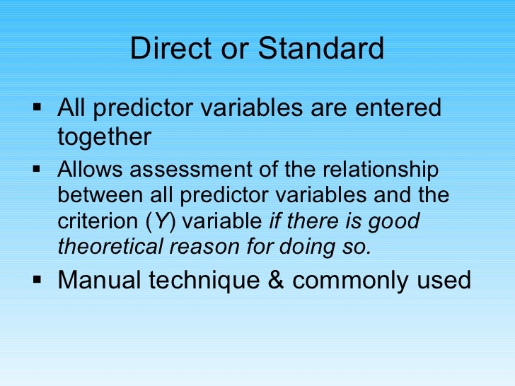 <ul><li>All predictor variables are entered together </li></ul><ul><li>Allows assessment of the relationship between all p...