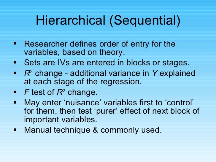 <ul><li>Researcher defines order of entry for the variables, based on theory. </li></ul><ul><li>Sets are IVs are entered i...