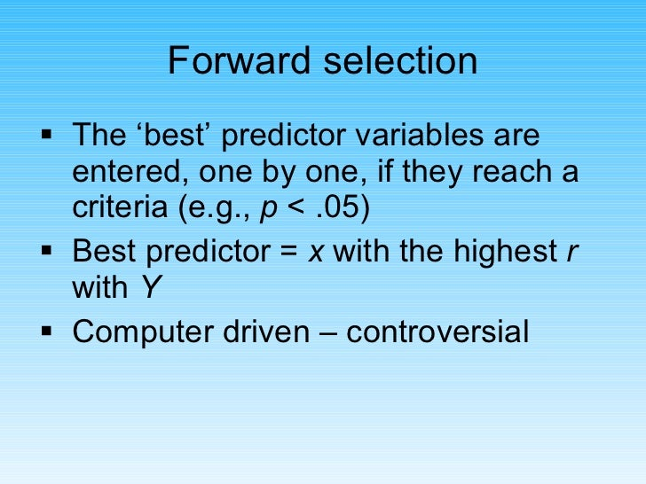 <ul><li>The 'best' predictor variables are entered, one by one, if they reach a criteria (e.g.,  p  < .05) </li></ul><ul><...