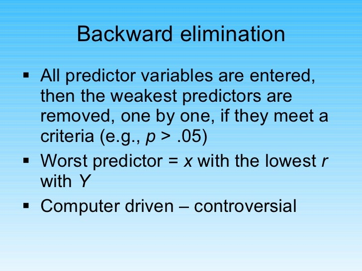<ul><li>All predictor variables are entered, then the weakest predictors are removed, one by one, if they meet a criteria ...