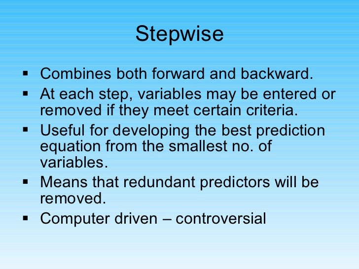 <ul><li>Combines both forward and backward. </li></ul><ul><li>At each step, variables may be entered or removed if they me...