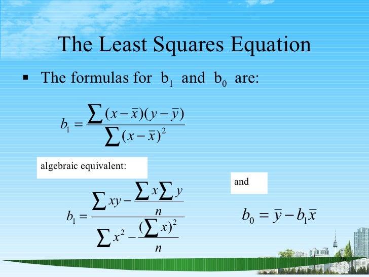 The Least Squares Equation <ul><li>The formulas for  b 1   and  b 0   are: </li></ul>algebraic equivalent: and