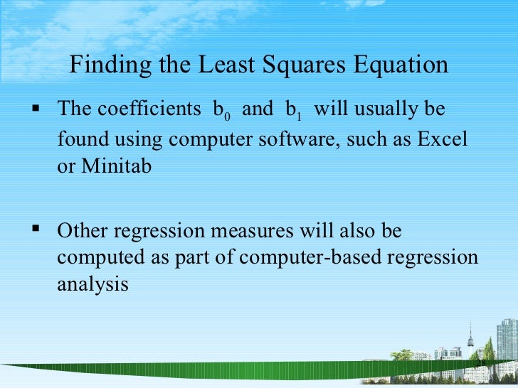 Finding the Least Squares Equation <ul><li>The coefficients  b 0   and  b 1   will usually be found using computer softwar...