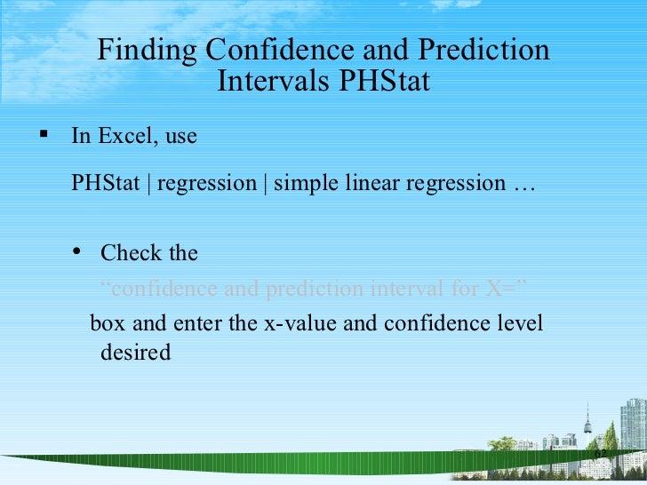 Finding Confidence and Prediction Intervals PHStat <ul><li>In Excel, use  </li></ul><ul><li>PHStat   regression   simple l...