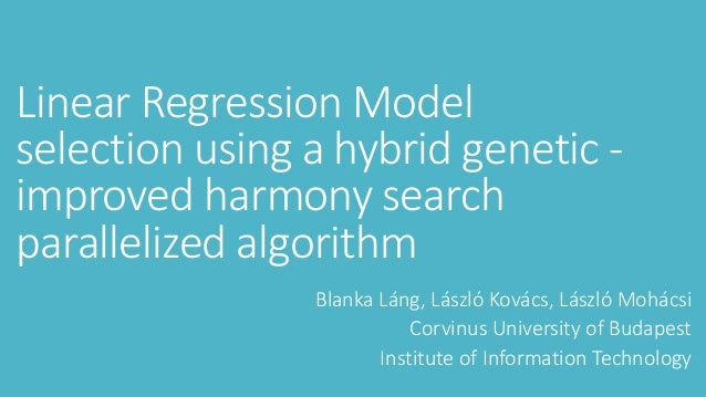 Linear	Regression	Model	 selection	using	a	hybrid genetic	- improved	harmony	search	 parallelized	algorithm Blanka	Láng,	L...