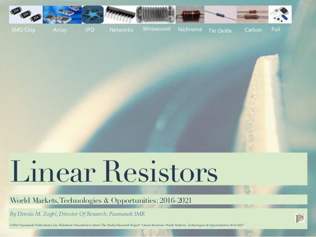 Date Linear Resistors By Dennis M. Zogbi, Director Of Research; Paumanok IMR World Markets,Technologies & Opportunities: 2...