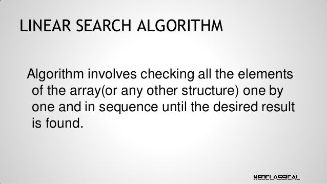 LINEAR SEARCH ALGORITHM Algorithm involves checking all the elements of the array(or any other structure) one by one and i...