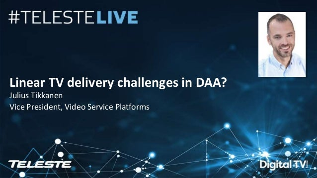 Teleste Proprietary. All rights reserved. 1 Linear TV delivery challenges in DAA? Julius Tikkanen Vice President, Video Se...