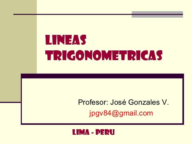 LINEAS TRIGONOMETRICAS Profesor: José Gonzales V. [email_address] LIMA - PERU