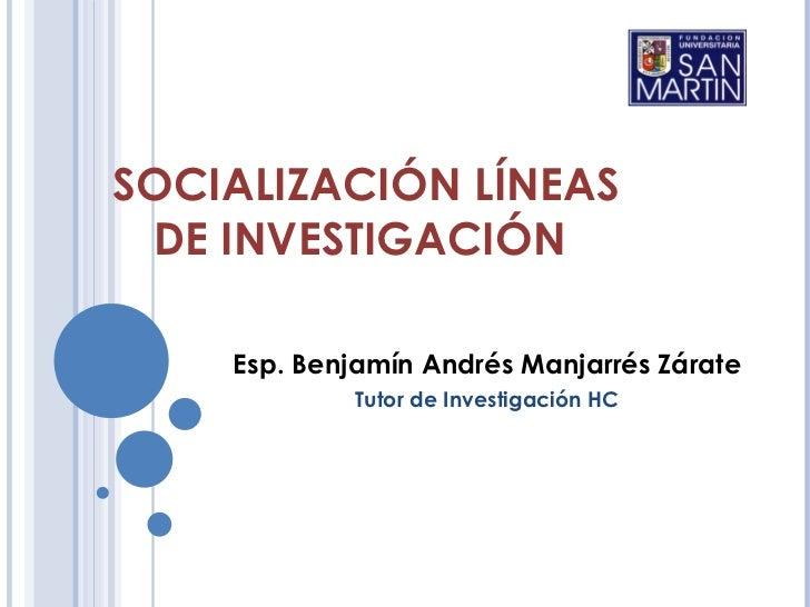 SOCIALIZACIÓN LÍNEAS DE INVESTIGACIÓN    Esp. Benjamín Andrés Manjarrés Zárate            Tutor de Investigación HC