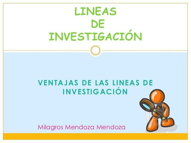 LINEAS          DE   INVESTIGACIÓNVENTAJAS DE LAS LINEAS DE     INVESTIGACIÓNMilagros Mendoza Mendoza