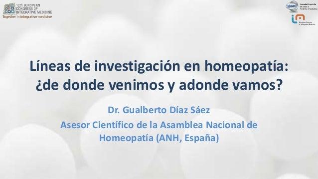 Líneas de investigación en homeopatía: ¿de donde venimos y adonde vamos? Dr. Gualberto Díaz Sáez Asesor Científico de la A...