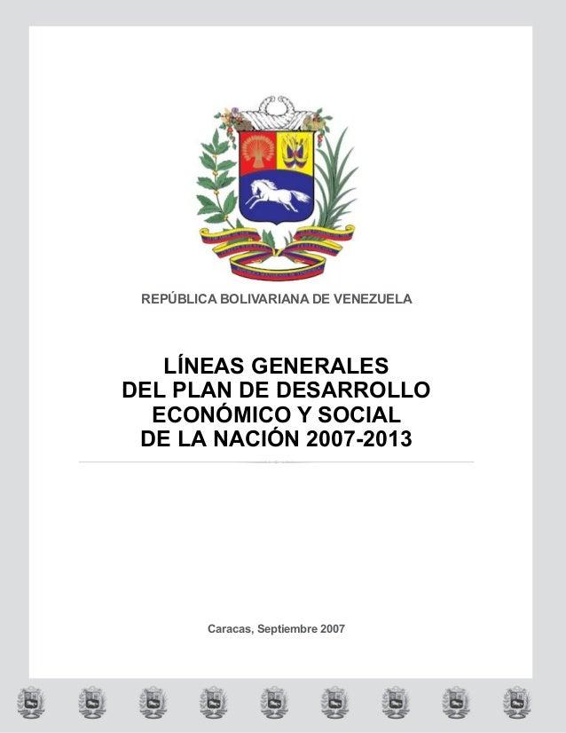 REPÚBLICA BOLIVARIANA DE VENEZUELALÍNEAS GENERALESDEL PLAN DE DESARROLLOECONÓMICO Y SOCIALDE LA NACIÓN 2007-2013Caracas, S...