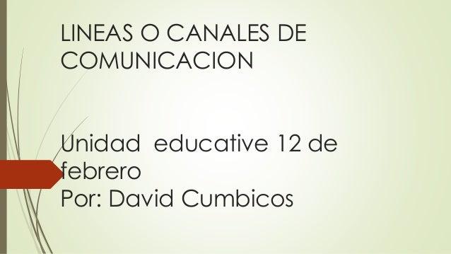 LINEAS O CANALES DE COMUNICACION Unidad educative 12 de febrero Por: David Cumbicos