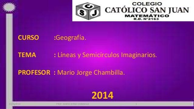 CURSO :Geografía. TEMA : Líneas y Semicírculos Imaginarios. PROFESOR : Mario Jorge Chambilla. 2014 23/04/2014 PROF: MARIO ...