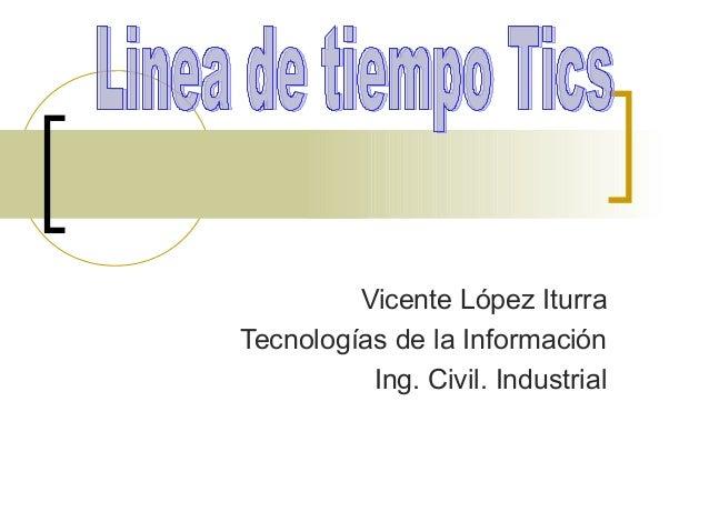 Vicente López Iturra Tecnologías de la Información Ing. Civil. Industrial