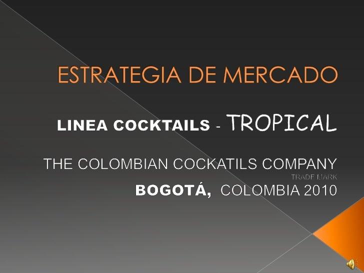 ESTRATEGIA DE MERCADO<br />LINEA COCKTAILS - TROPICAL<br />THE COLOMBIAN COCKATILS COMPANY<br />TRADE MARK <br />BOGOTÁ,CO...