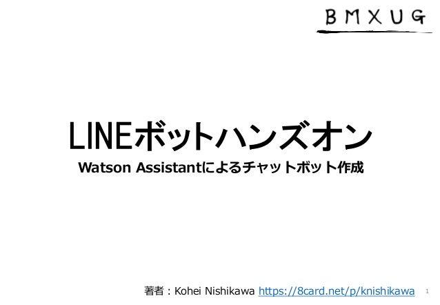 LINEボットハンズオン Watson Assistantによるチャットボット作成 1著者:Kohei Nishikawa https://8card.net/p/knishikawa