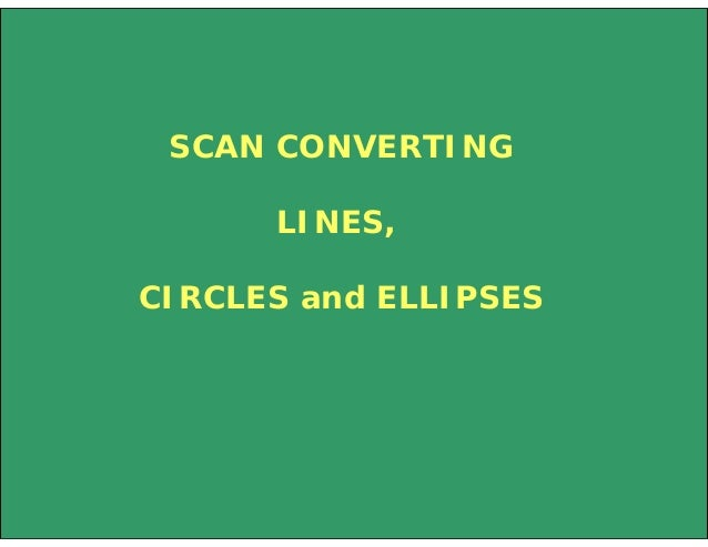 SCAN CONVERTING LINES, CIRCLES and ELLIPSES