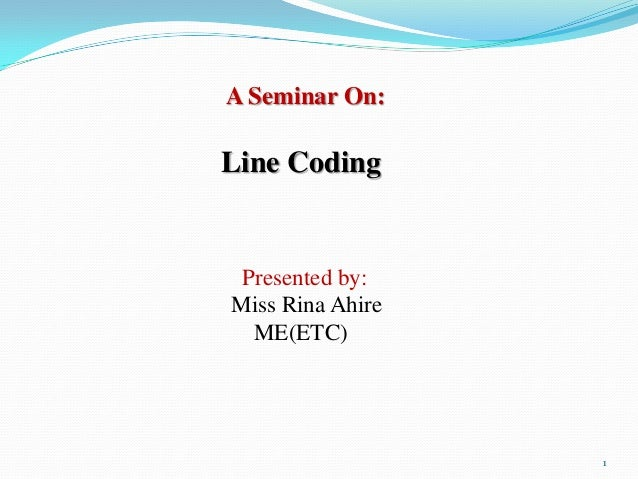 A Seminar On:Line Coding Presented by:Miss Rina Ahire  ME(ETC)                  1