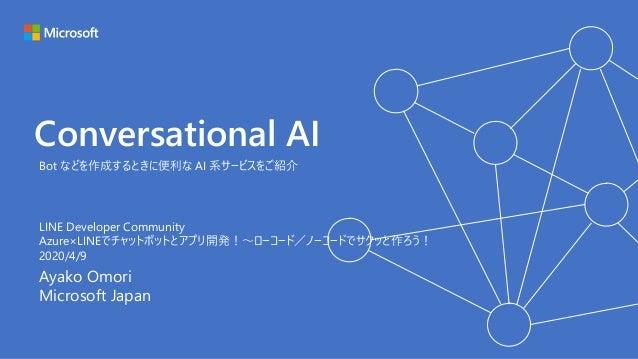 Conversational AI Ayako Omori Microsoft Japan Bot などを作成するときに便利な AI 系サービスをご紹介 LINE Developer Community Azure×LINEでチャットボットとア...