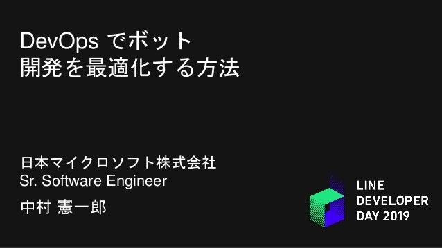 DevOps でボット 開発を最適化する方法 日本マイクロソフト株式会社 Sr. Software Engineer 中村 憲一郎