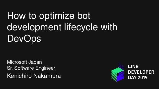 How to optimize bot development lifecycle with DevOps Microsoft Japan Sr. Software Engineer Kenichiro Nakamura