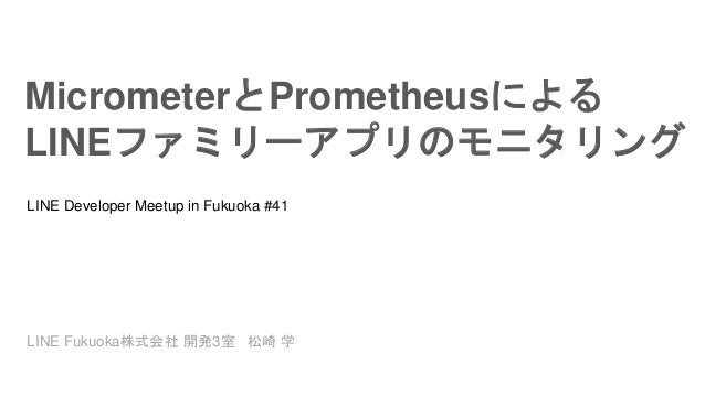 MicrometerとPrometheusによる LINEファミリーアプリのモニタリング LINE Developer Meetup in Fukuoka #41 LINE Fukuoka株式会社 開発3室 松崎 学