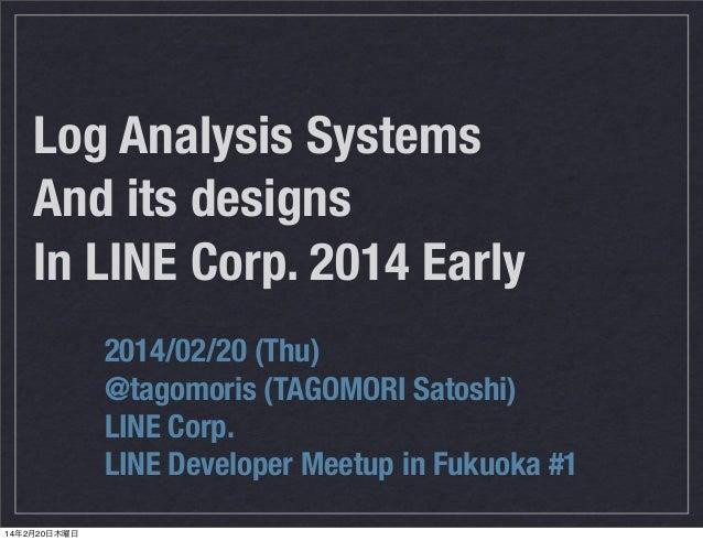 Log Analysis Systems And its designs In LINE Corp. 2014 Early 2014/02/20 (Thu) @tagomoris (TAGOMORI Satoshi) LINE Corp. LI...