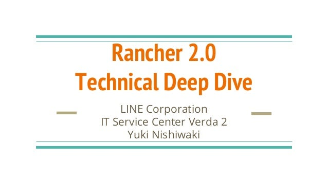 Rancher 2.0 Technical Deep Dive LINE Corporation IT Service Center Verda 2 Yuki Nishiwaki