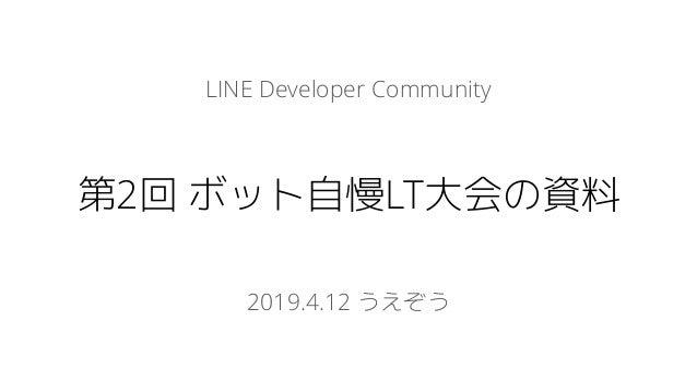 LINE Developer Community 第2回 ボット自慢LT大会の資料 2019.4.12 うえぞう