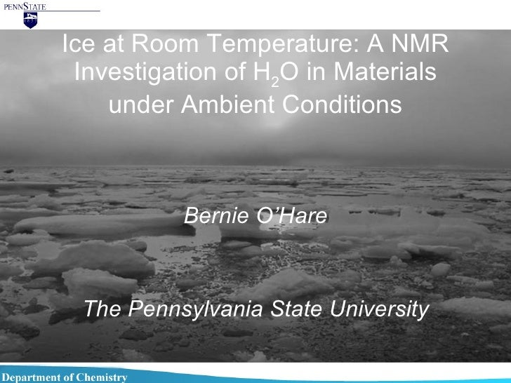 Ice at Room Temperature: A NMR Investigation of H 2 O in Materials under Ambient Conditions Bernie O'Hare The Pennsylvania...