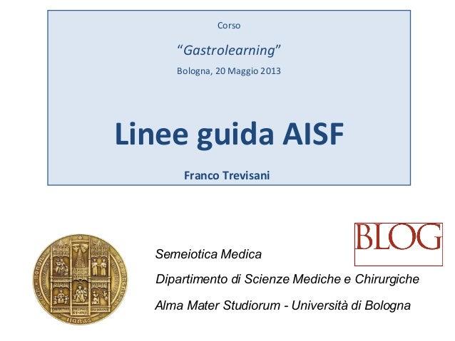 "Corso""Gastrolearning""Bologna, 20 Maggio 2013Linee guida AISFFranco TrevisaniSemeiotica MedicaDipartimento di Scienze Medic..."
