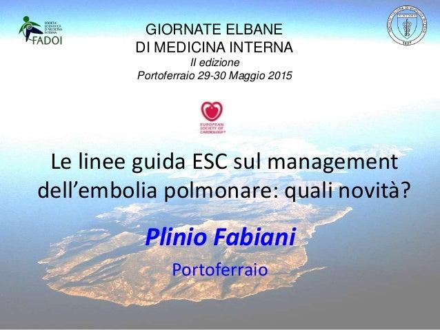 Le linee guida ESC sul management dell'embolia polmonare: quali novità? Plinio Fabiani Portoferraio GIORNATE ELBANE DI MED...