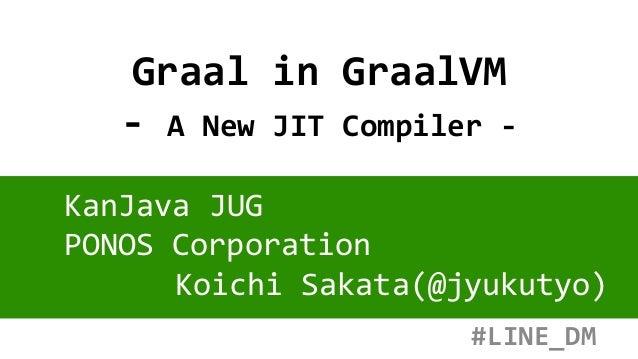 Graal in GraalVM - A New JIT Compiler - KanJava JUG PONOS Corporation Koichi Sakata(@jyukutyo) #LINE_DM