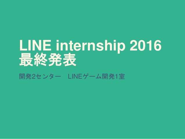 LINE internship 2016 最終発表 開発2センター LINEゲーム開発1室