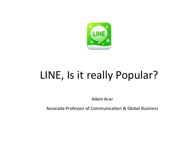 LINE, Is it really Popular?                      Adam Acar Associate Professor of Communication & Global Business