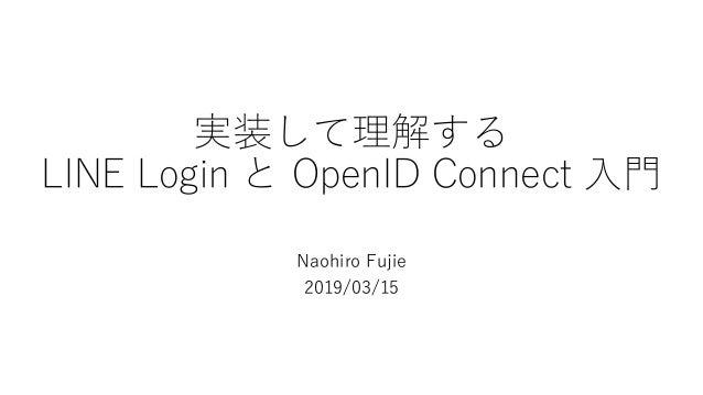 実装して理解する LINE Login と OpenID Connect 入門 Naohiro Fujie 2019/03/15