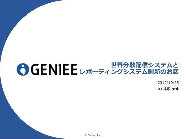 © Geniee, Inc. 世界分散配信システムと レポーティングシステム刷新のお話 2017/10/25 CTO 篠塚 英伸
