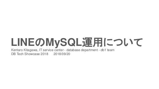 LINEのMySQL運用についてKentaro Kitagawa, IT service center - database department - db1 team DB Tech Showcase 2018 2018/09/20