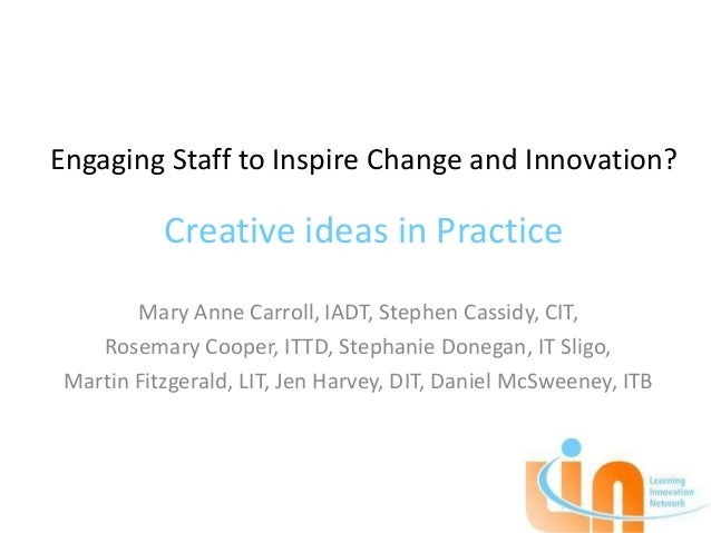 Engaging Staff to Inspire Change and Innovation?           Creative ideas in Practice        Mary Anne Carroll, IADT, Step...