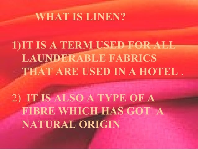WHAT IS A LINEN? 1)IT IS A TERM USED FOR ALL LAUNDERABLE FABRICS THAT ARE USED IN A HOTEL . 2) IT IS ALSO A TYPE OF A FIBR...