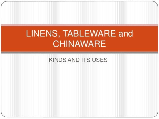 KINDS AND ITS USES LINENS, TABLEWARE and CHINAWARE