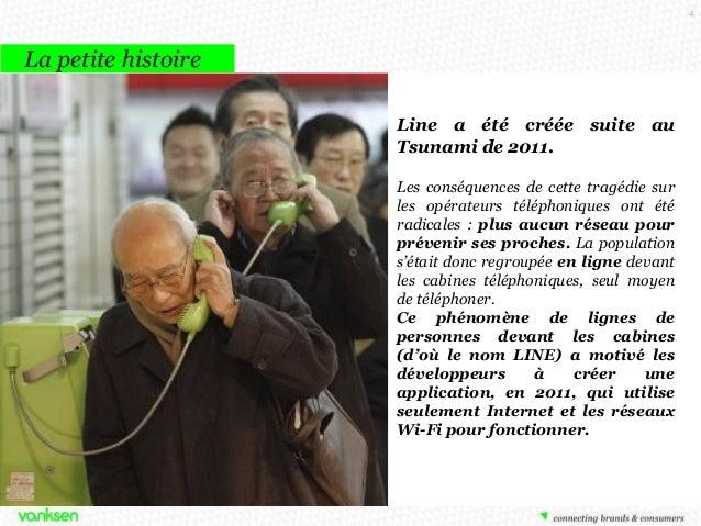 4  La petite histoire Line a été créée suite au Tsunami de 2011. Les conséquences de cette tragédie sur les opérateurs tél...