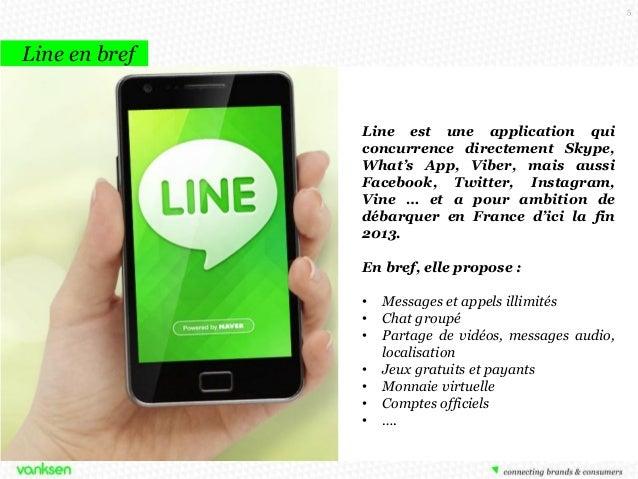 5  Line en bref  Line est une application qui concurrence directement Skype, What's App, Viber, mais aussi Facebook, Twitt...
